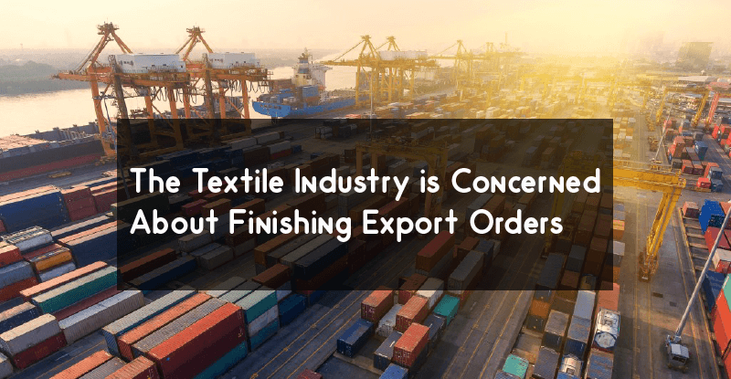 The Textile Industry is Concerned About Finishing Export Orders