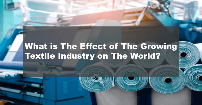 What is The Effect of The Growing Textile Industry on The World?