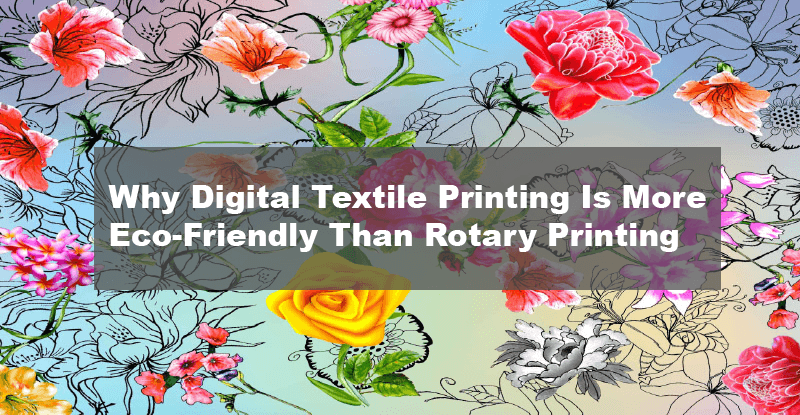 Why Digital Textile Printing Is More Eco-Friendly Than Rotary Printing