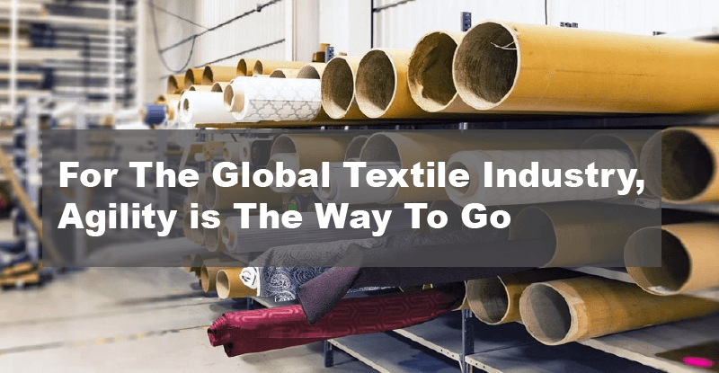 For The Global Textile Industry, Agility is The Way To Go